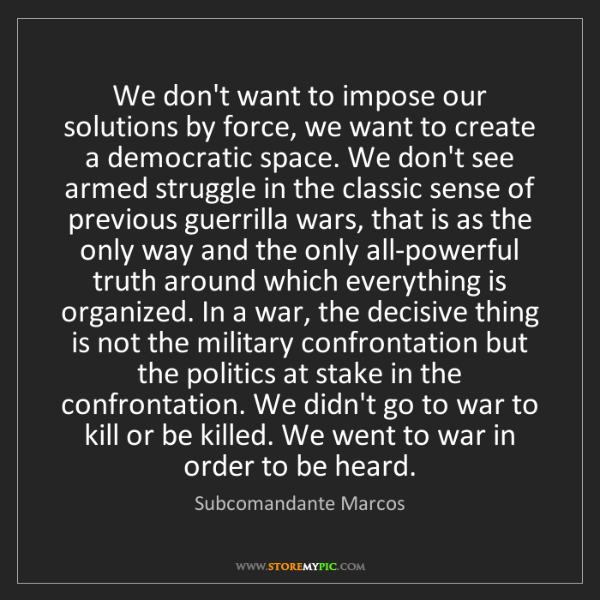 Subcomandante Marcos: We don't want to impose our solutions by force, we want...