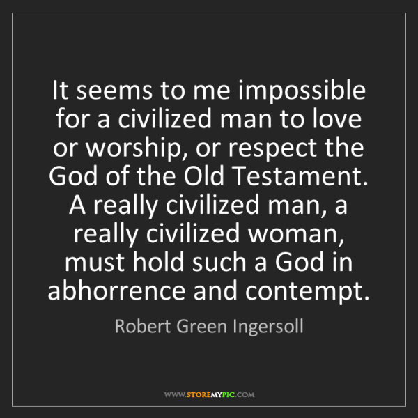 Robert Green Ingersoll: It seems to me impossible for a civilized man to love...