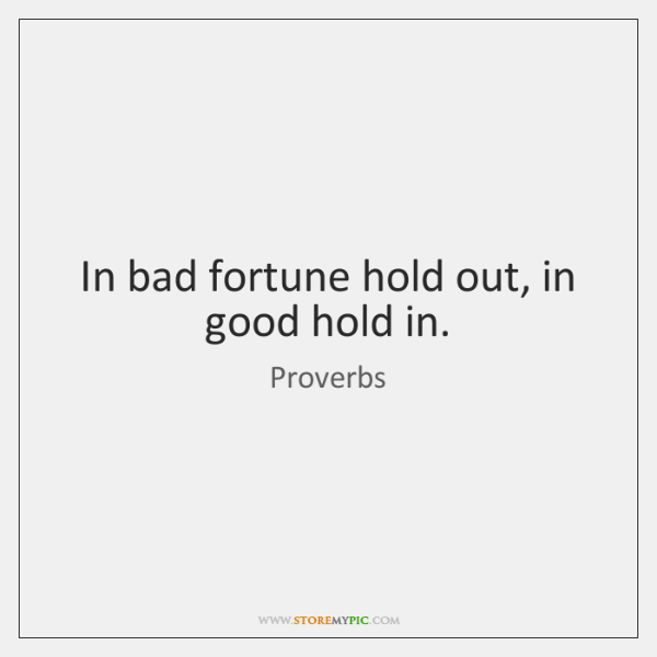 In bad fortune hold out, in good hold in.