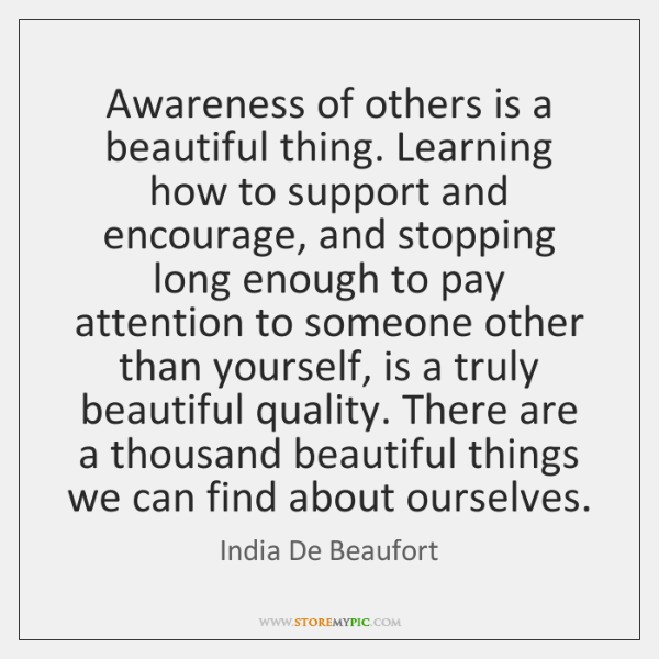 Awareness of others is a beautiful thing. Learning how to support and ...