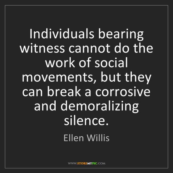 Ellen Willis: Individuals bearing witness cannot do the work of social...