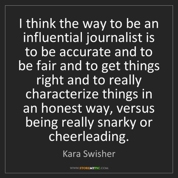 Kara Swisher: I think the way to be an influential journalist is to...