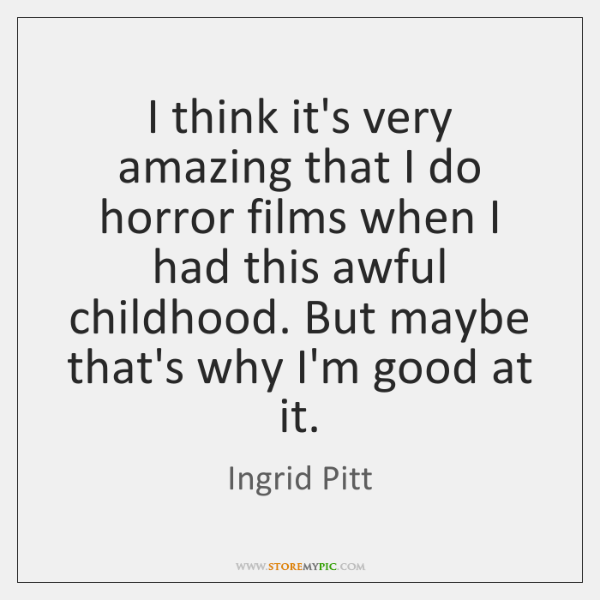 I think it's very amazing that I do horror films when I ...