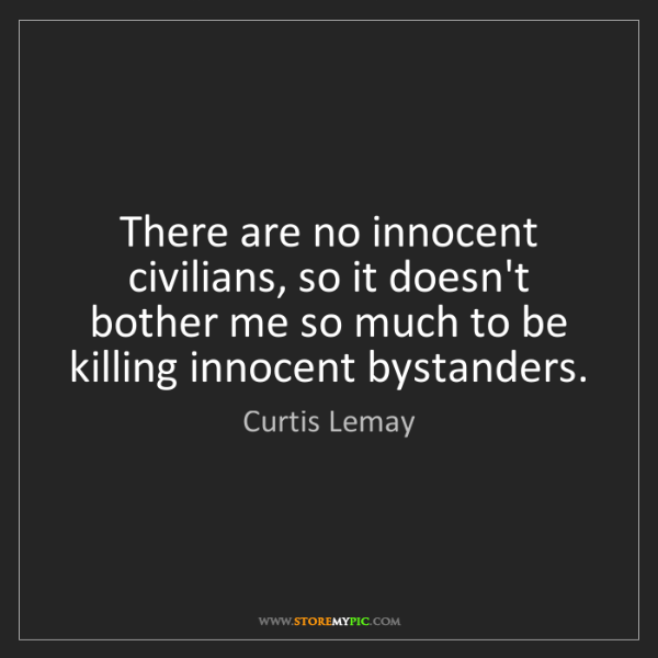 Curtis Lemay: There are no innocent civilians, so it doesn't bother...