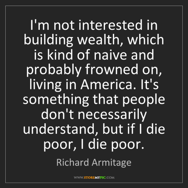 Richard Armitage: I'm not interested in building wealth, which is kind...