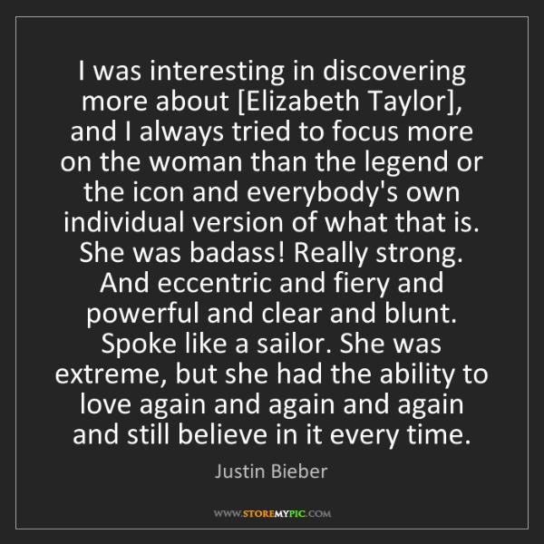 Justin Bieber: I was interesting in discovering more about [Elizabeth...