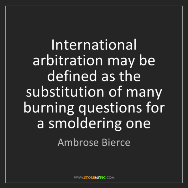 Ambrose Bierce: International arbitration may be defined as the substitution...