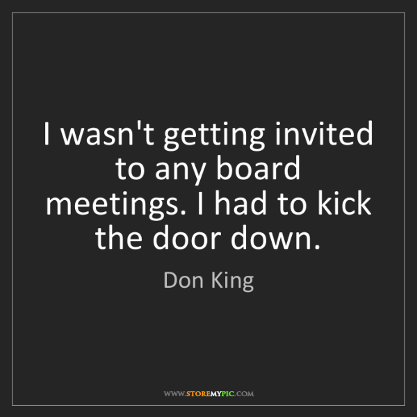 Don King: I wasn't getting invited to any board meetings. I had...