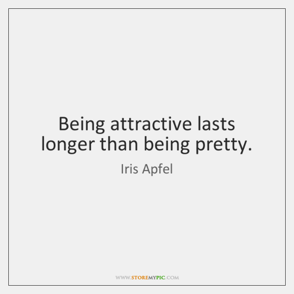 Being attractive lasts longer than being pretty.