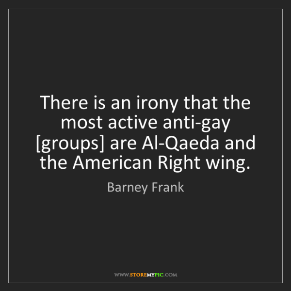 Barney Frank: There is an irony that the most active anti-gay [groups]...