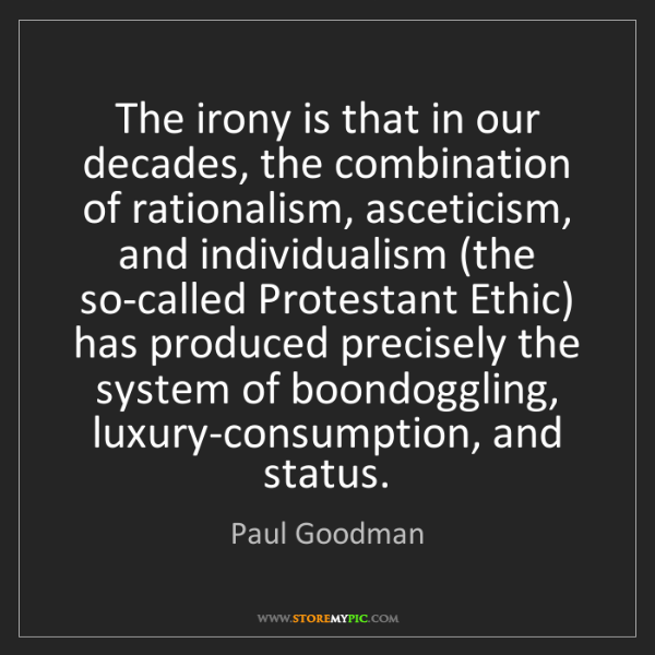 Paul Goodman: The irony is that in our decades, the combination of...