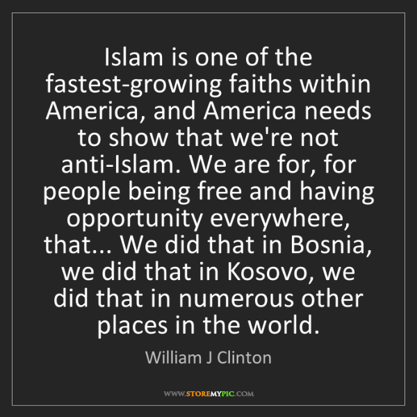 William J Clinton: Islam is one of the fastest-growing faiths within America,...
