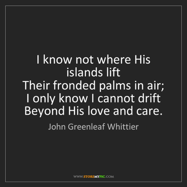John Greenleaf Whittier: I know not where His islands lift   Their fronded palms...