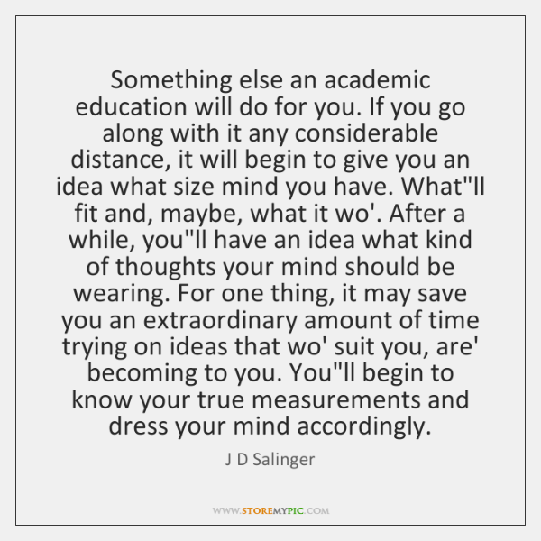Something else an academic education will do for you. If you go ...
