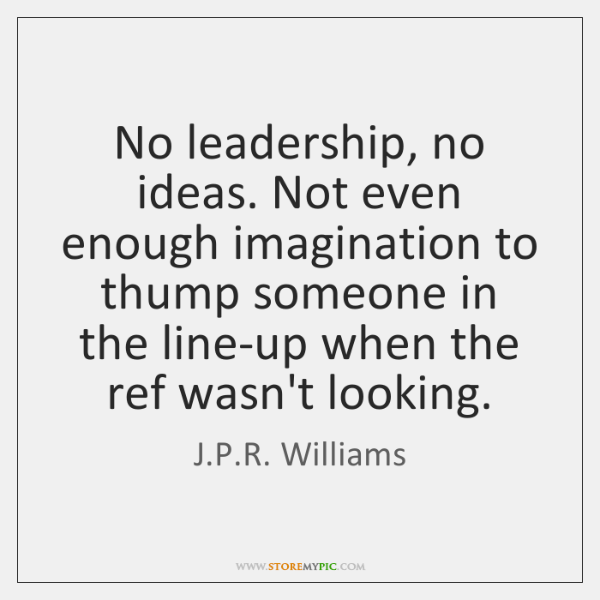 No leadership, no ideas. Not even enough imagination to thump someone in ...