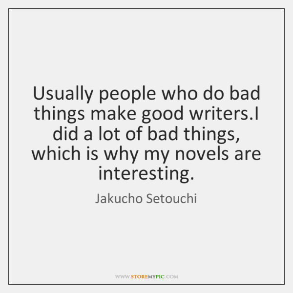 Usually people who do bad things make good writers.I did a ...