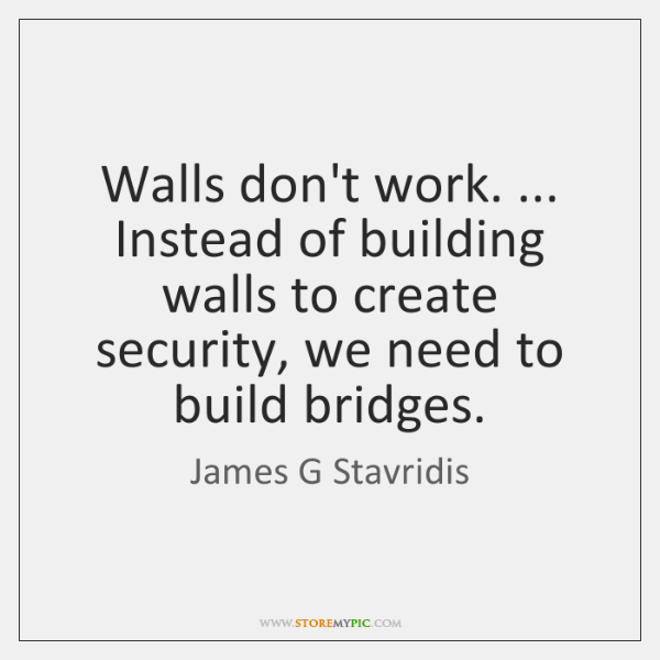Walls don't work. ... Instead of building walls to create security, we need ...