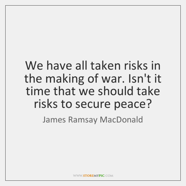 We have all taken risks in the making of war. Isn't it ...