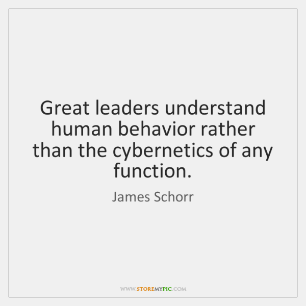 Great leaders understand human behavior rather than the cybernetics of any function.