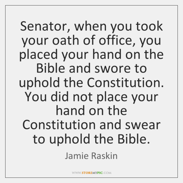 Senator, when you took your oath of office, you placed your hand ...