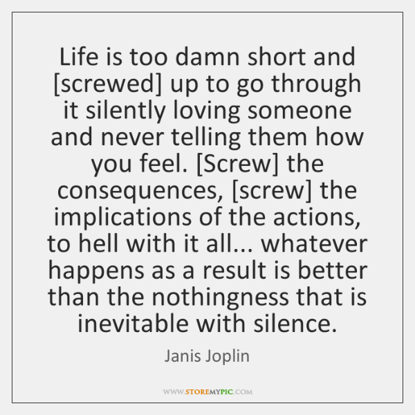 Life Is Too Damn Short And Screwed Up To Go Through It