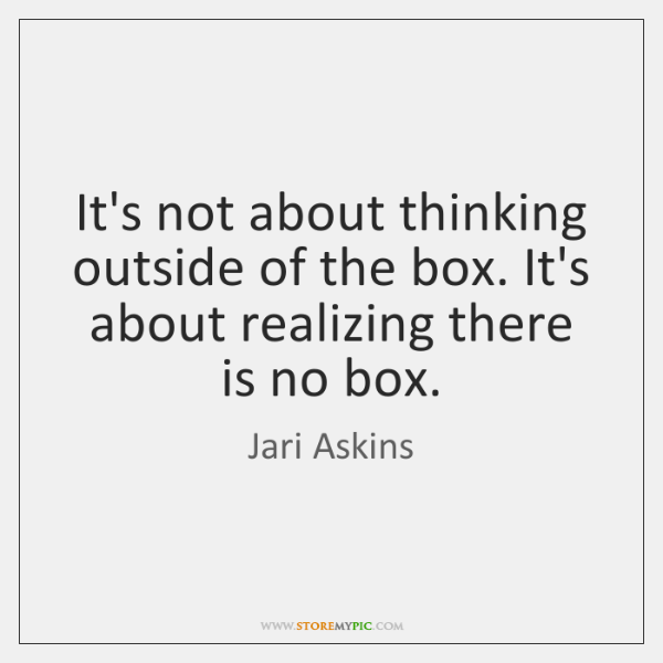 It's not about thinking outside of the box. It's about realizing there ...