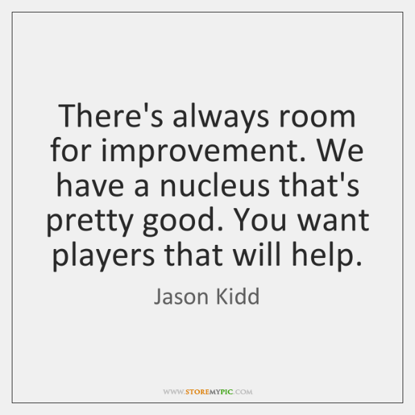 There's always room for improvement. We have a nucleus that's pretty good. ...