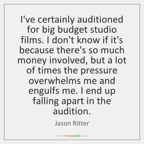 I've certainly auditioned for big budget studio films. I don't know if ...