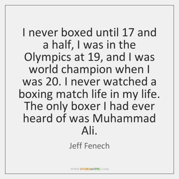 I never boxed until 17 and a half, I was in the Olympics ...