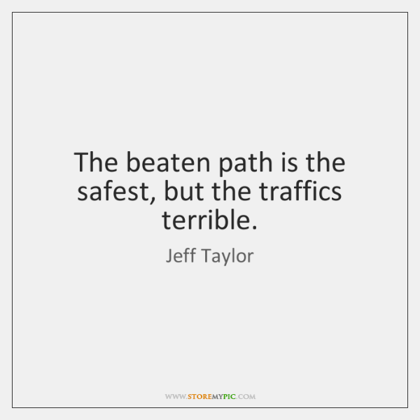 The beaten path is the safest, but the traffics terrible.