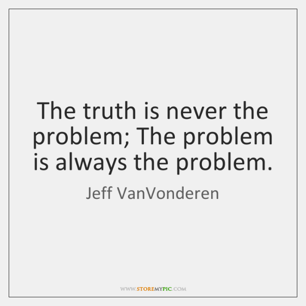 The truth is never the problem; The problem is always the problem.