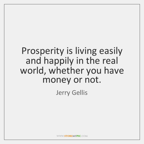Prosperity is living easily and happily in the real world, whether you ...