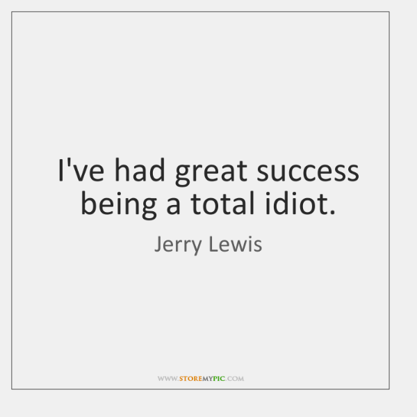 I've had great success being a total idiot.