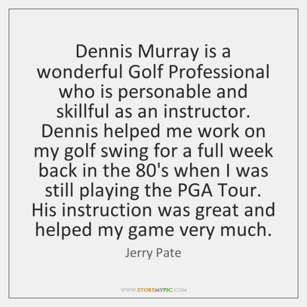 Dennis Murray is a wonderful Golf Professional who is personable and skillful ...