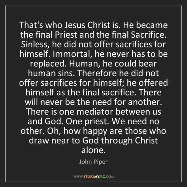 John Piper: That's who Jesus Christ is. He became the final Priest...