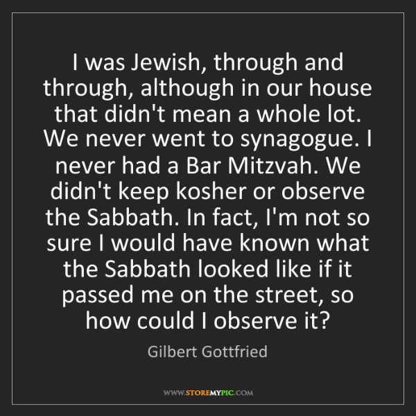 Gilbert Gottfried: I was Jewish, through and through, although in our house...