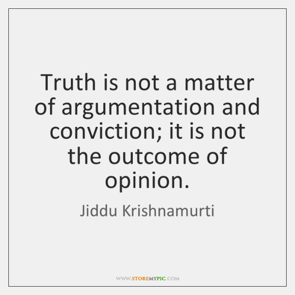 Truth is not a matter of argumentation and conviction; it is not ...