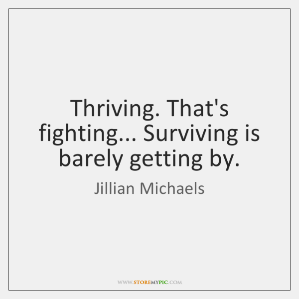 Thriving. That's fighting... Surviving is barely getting by.