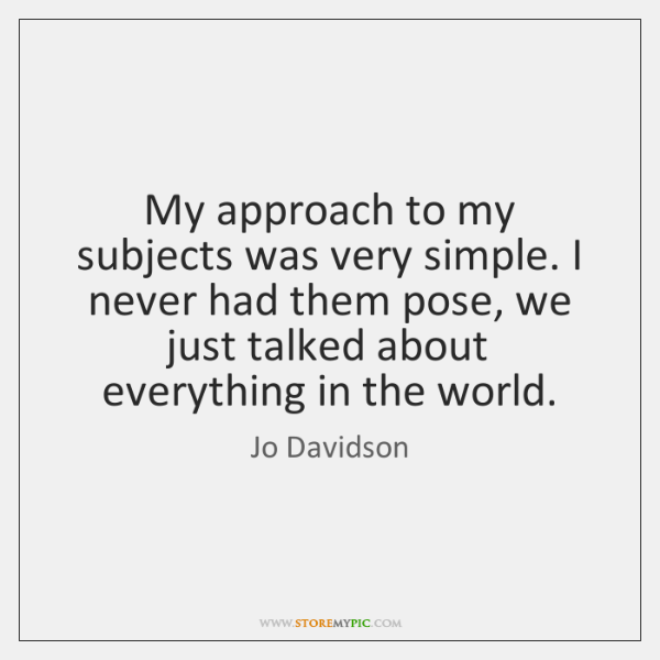My approach to my subjects was very simple. I never had them ...