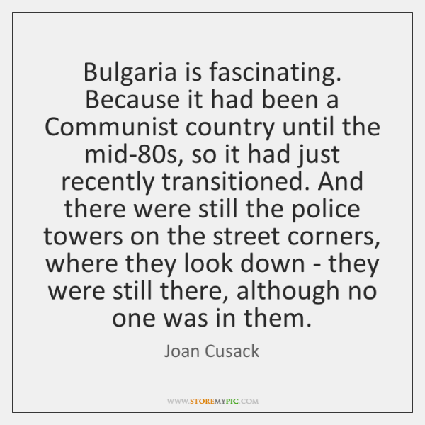 Bulgaria is fascinating. Because it had been a Communist country until the ...