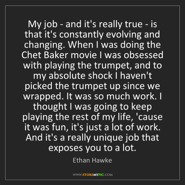 Ethan Hawke: My job - and it's really true - is that it's constantly...