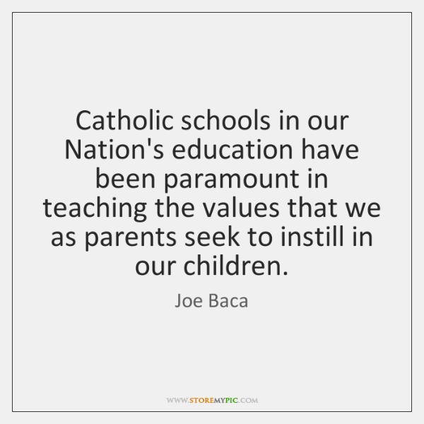 Catholic schools in our Nation's education have been paramount in teaching the ...