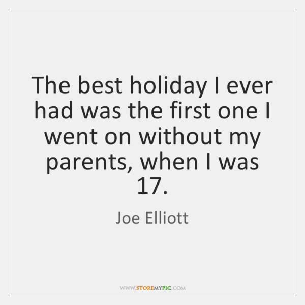 The best holiday I ever had was the first one I went ...