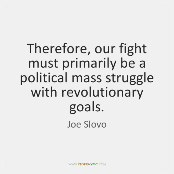 Therefore, our fight must primarily be a political mass struggle with revolutionary ...