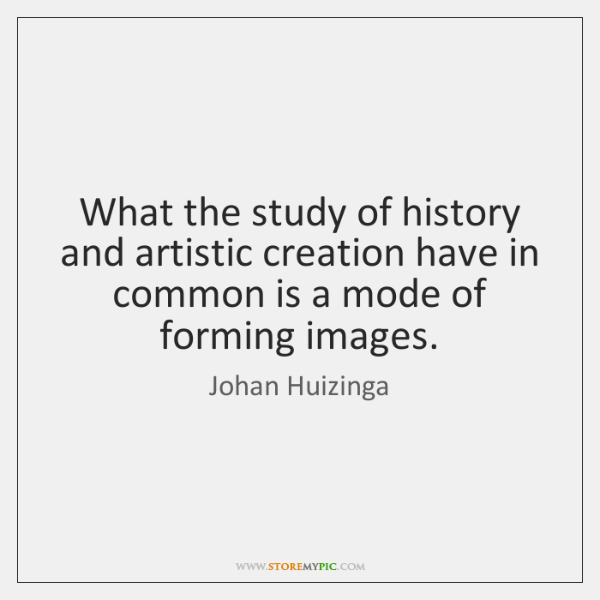 What the study of history and artistic creation have in common is ...