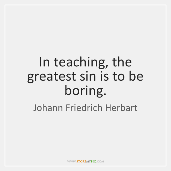 In teaching, the greatest sin is to be boring.