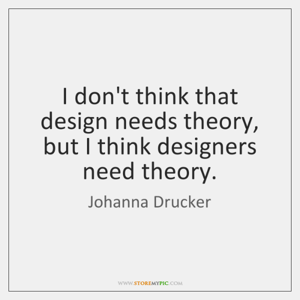 I don't think that design needs theory, but I think designers need ...