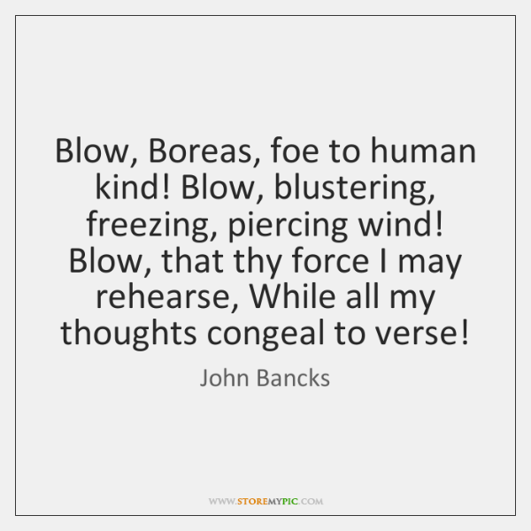 Blow, Boreas, foe to human kind! Blow, blustering, freezing, piercing wind! Blow, ...