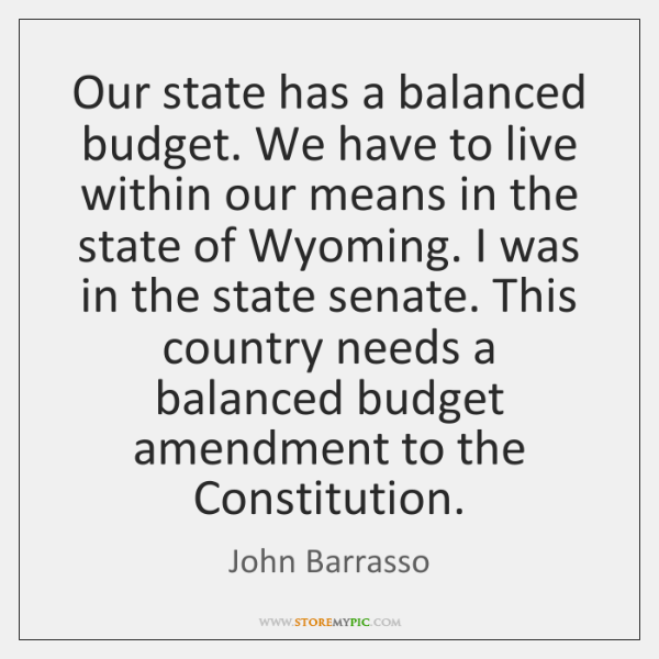 Our state has a balanced budget. We have to live within our ...