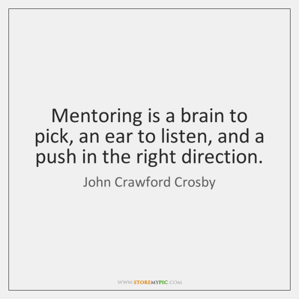 Mentoring is a brain to pick, an ear to listen, and a ...